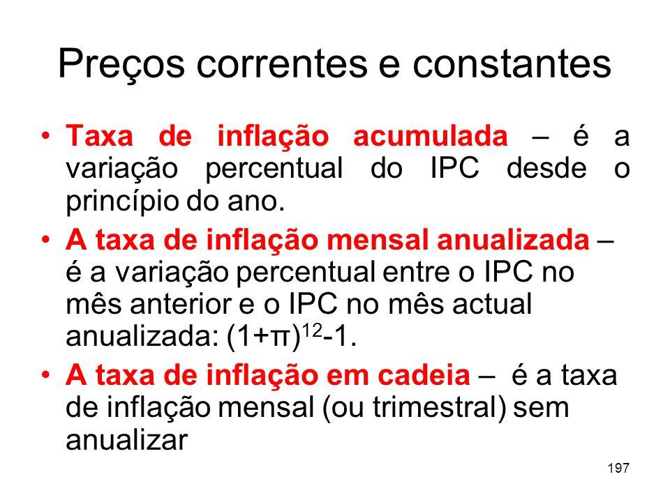 197 Preços correntes e constantes Taxa de inflação acumulada – é a variação percentual do IPC desde o princípio do ano. A taxa de inflação mensal anua