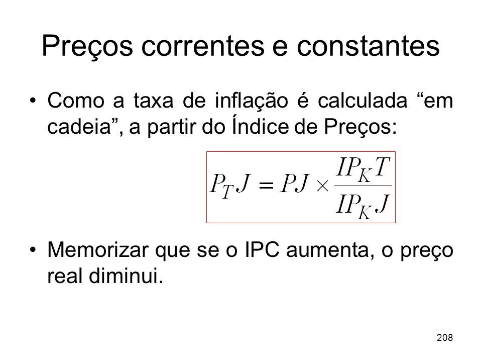 208 Preços correntes e constantes Como a taxa de inflação é calculada em cadeia, a partir do Índice de Preços: Memorizar que se o IPC aumenta, o preço