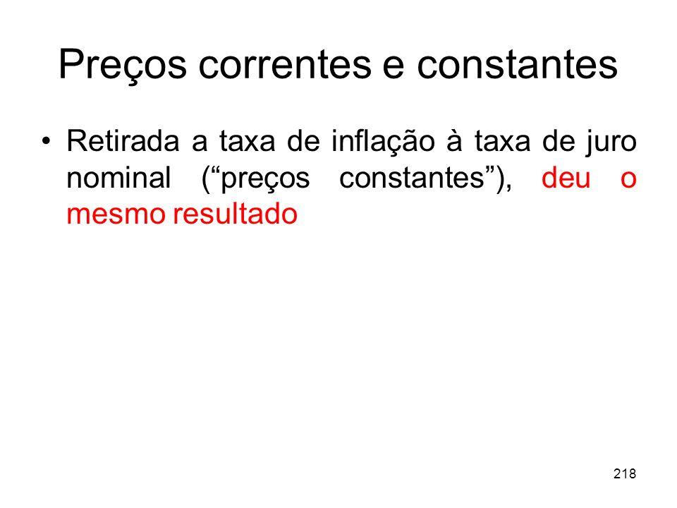 218 Preços correntes e constantes Retirada a taxa de inflação à taxa de juro nominal (preços constantes), deu o mesmo resultado