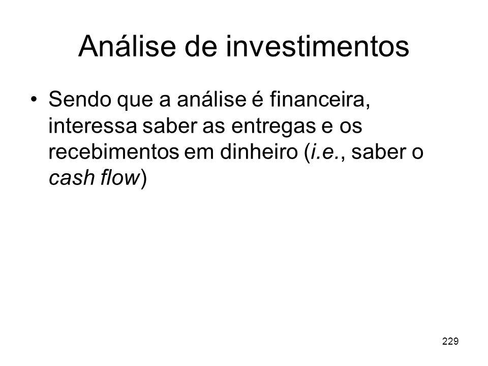 229 Análise de investimentos Sendo que a análise é financeira, interessa saber as entregas e os recebimentos em dinheiro (i.e., saber o cash flow)