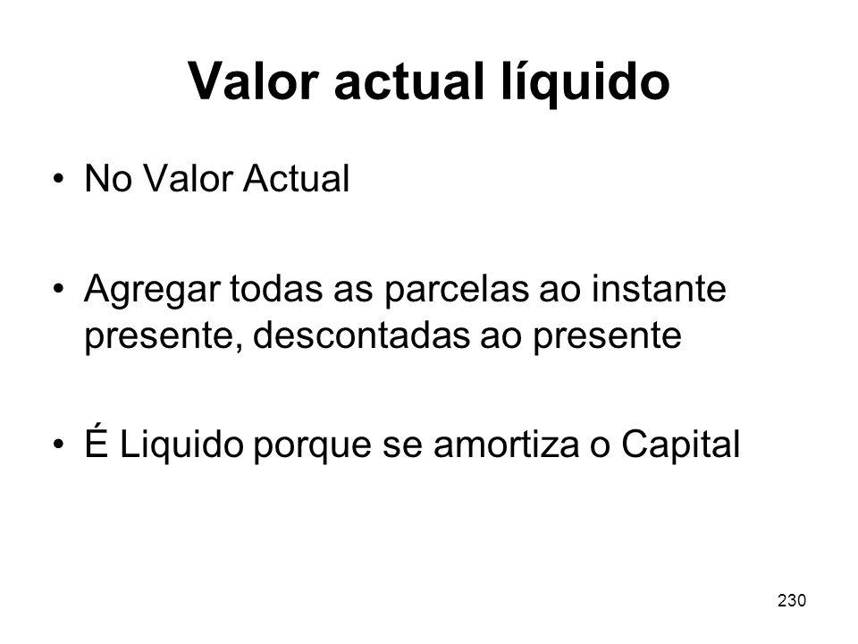 230 Valor actual líquido No Valor Actual Agregar todas as parcelas ao instante presente, descontadas ao presente É Liquido porque se amortiza o Capita