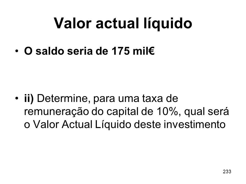 233 Valor actual líquido O saldo seria de 175 mil ii) Determine, para uma taxa de remuneração do capital de 10%, qual será o Valor Actual Líquido dest
