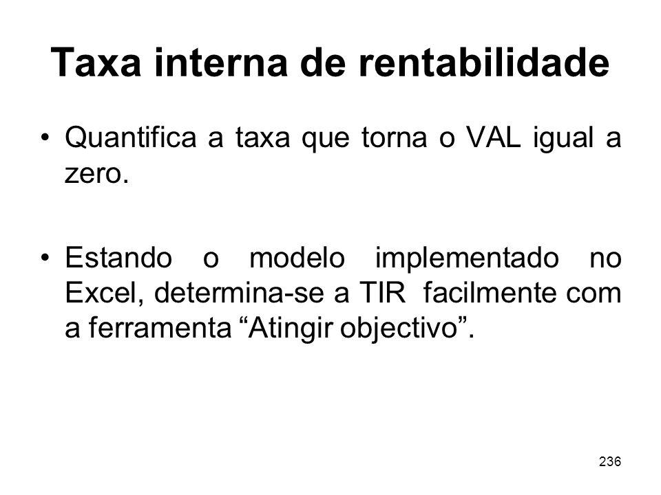 236 Taxa interna de rentabilidade Quantifica a taxa que torna o VAL igual a zero. Estando o modelo implementado no Excel, determina-se a TIR facilment