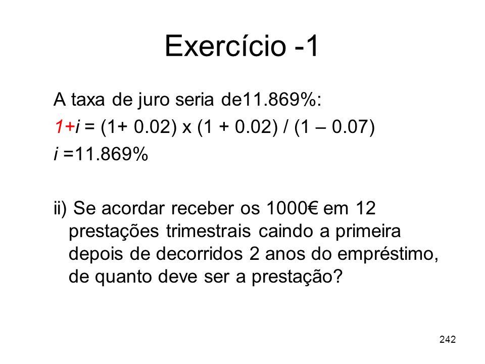 242 Exercício -1 A taxa de juro seria de11.869%: 1+i = (1+ 0.02) x (1 + 0.02) / (1 – 0.07) i =11.869% ii) Se acordar receber os 1000 em 12 prestações