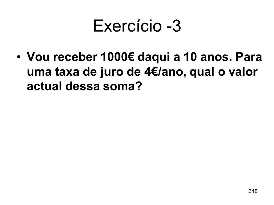 248 Exercício -3 Vou receber 1000 daqui a 10 anos. Para uma taxa de juro de 4/ano, qual o valor actual dessa soma?