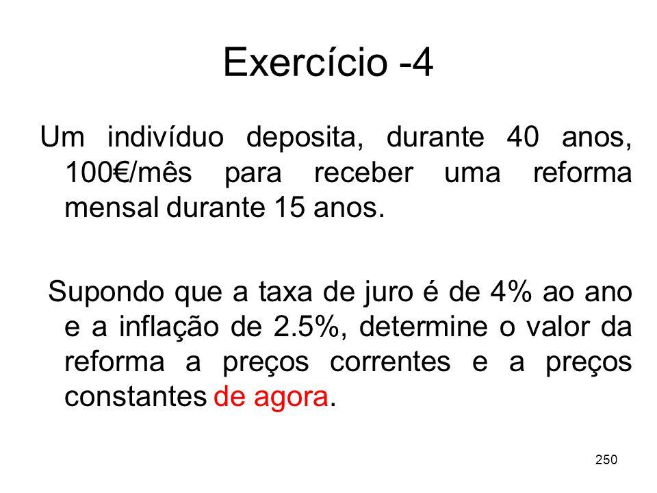 250 Exercício -4 Um indivíduo deposita, durante 40 anos, 100/mês para receber uma reforma mensal durante 15 anos. Supondo que a taxa de juro é de 4% a