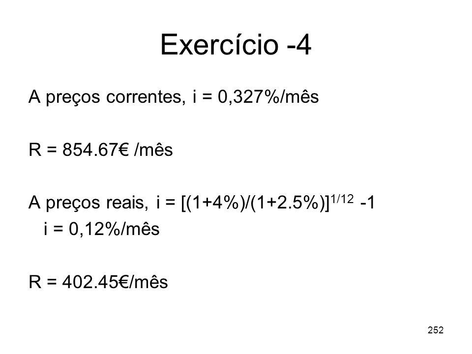 252 Exercício -4 A preços correntes, i = 0,327%/mês R = 854.67 /mês A preços reais, i = [(1+4%)/(1+2.5%)] 1/12 -1 i = 0,12%/mês R = 402.45/mês