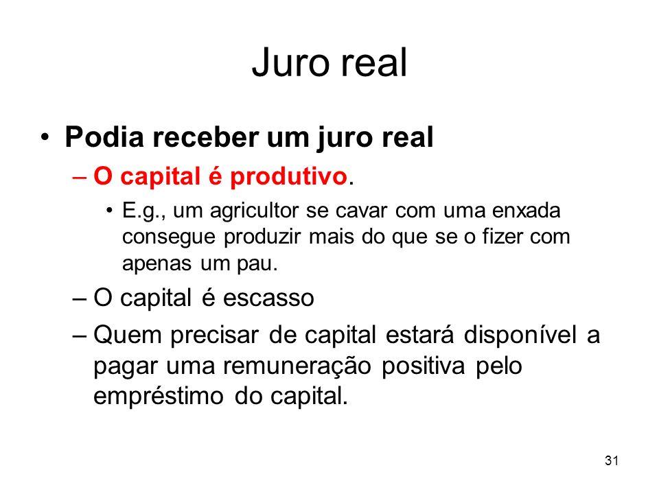 31 Juro real Podia receber um juro real –O capital é produtivo. E.g., um agricultor se cavar com uma enxada consegue produzir mais do que se o fizer c