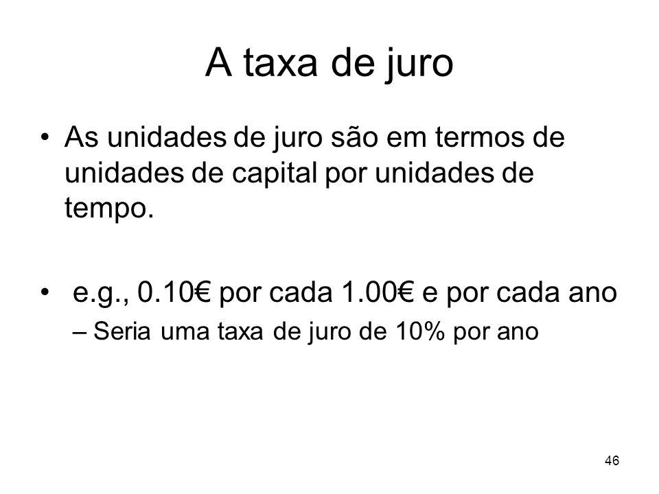 46 A taxa de juro As unidades de juro são em termos de unidades de capital por unidades de tempo. e.g., 0.10 por cada 1.00 e por cada ano –Seria uma t