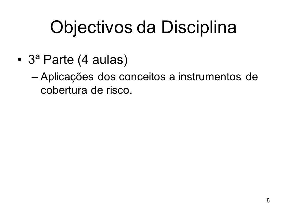 5 Objectivos da Disciplina 3ª Parte (4 aulas) –Aplicações dos conceitos a instrumentos de cobertura de risco.