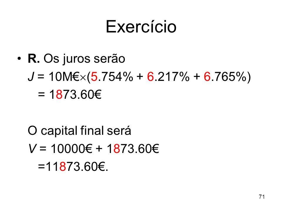 71 Exercício R. Os juros serão J = 10M (5.754% + 6.217% + 6.765%) = 1873.60 O capital final será V = 10000 + 1873.60 =11873.60.