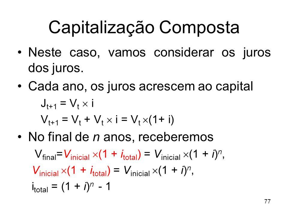 77 Capitalização Composta Neste caso, vamos considerar os juros dos juros. Cada ano, os juros acrescem ao capital J t+1 = V t i V t+1 = V t + V t i =