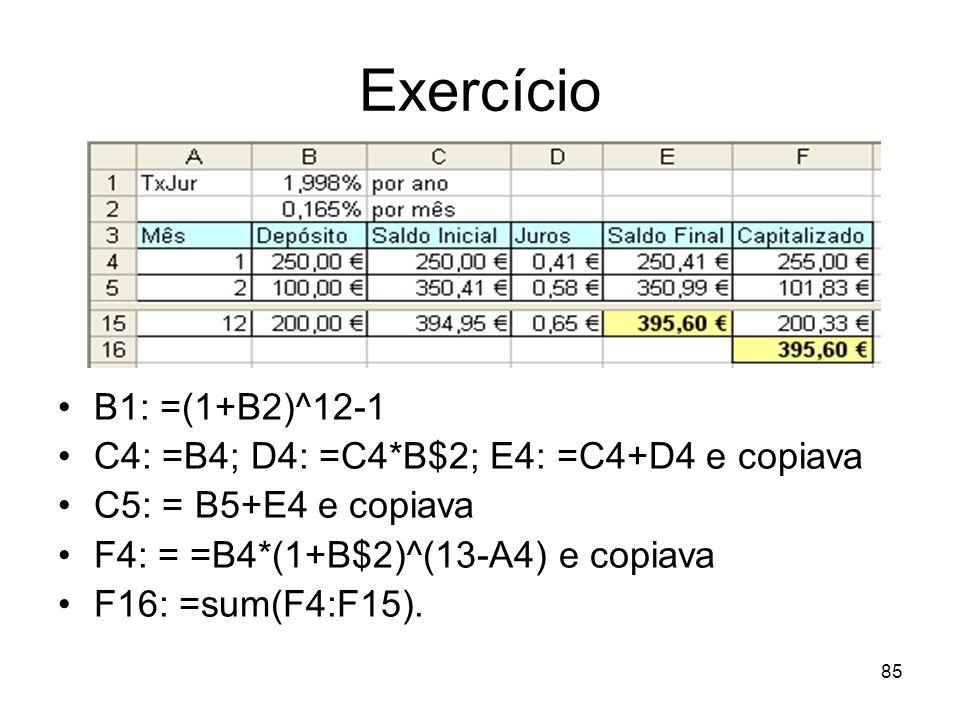 85 Exercício B1: =(1+B2)^12-1 C4: =B4; D4: =C4*B$2; E4: =C4+D4 e copiava C5: = B5+E4 e copiava F4: = =B4*(1+B$2)^(13-A4) e copiava F16: =sum(F4:F15).