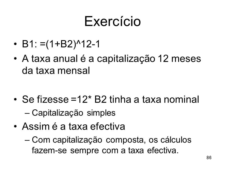 86 Exercício B1: =(1+B2)^12-1 A taxa anual é a capitalização 12 meses da taxa mensal Se fizesse =12* B2 tinha a taxa nominal –Capitalização simples As