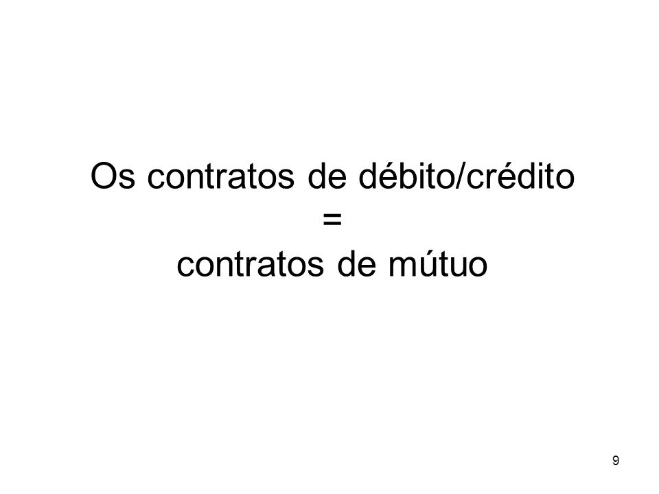 9 Os contratos de débito/crédito = contratos de mútuo