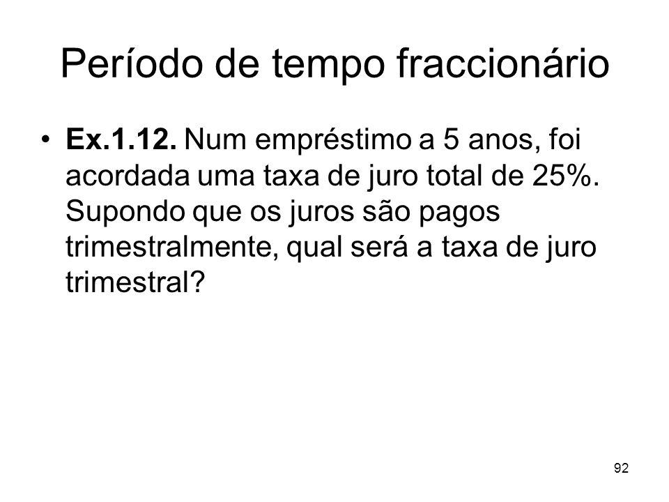 92 Período de tempo fraccionário Ex.1.12. Num empréstimo a 5 anos, foi acordada uma taxa de juro total de 25%. Supondo que os juros são pagos trimestr