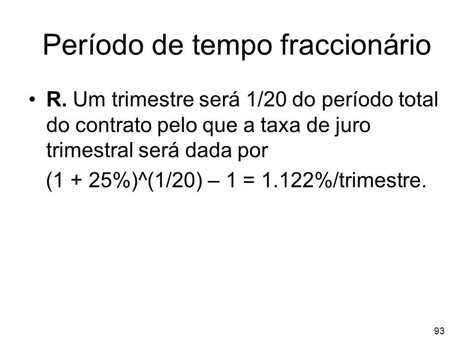 93 Período de tempo fraccionário R. Um trimestre será 1/20 do período total do contrato pelo que a taxa de juro trimestral será dada por (1 + 25%)^(1/