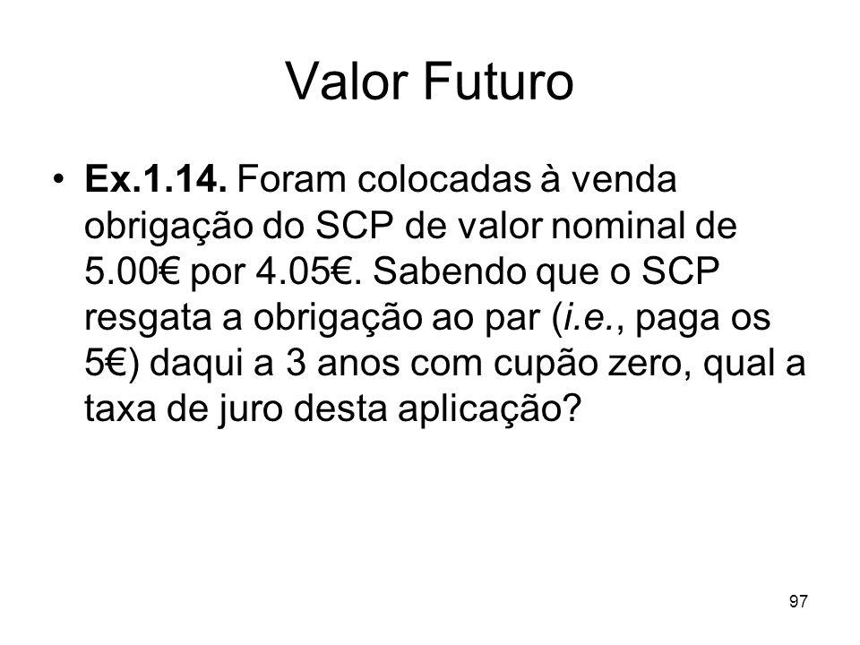 97 Valor Futuro Ex.1.14. Foram colocadas à venda obrigação do SCP de valor nominal de 5.00 por 4.05. Sabendo que o SCP resgata a obrigação ao par (i.e