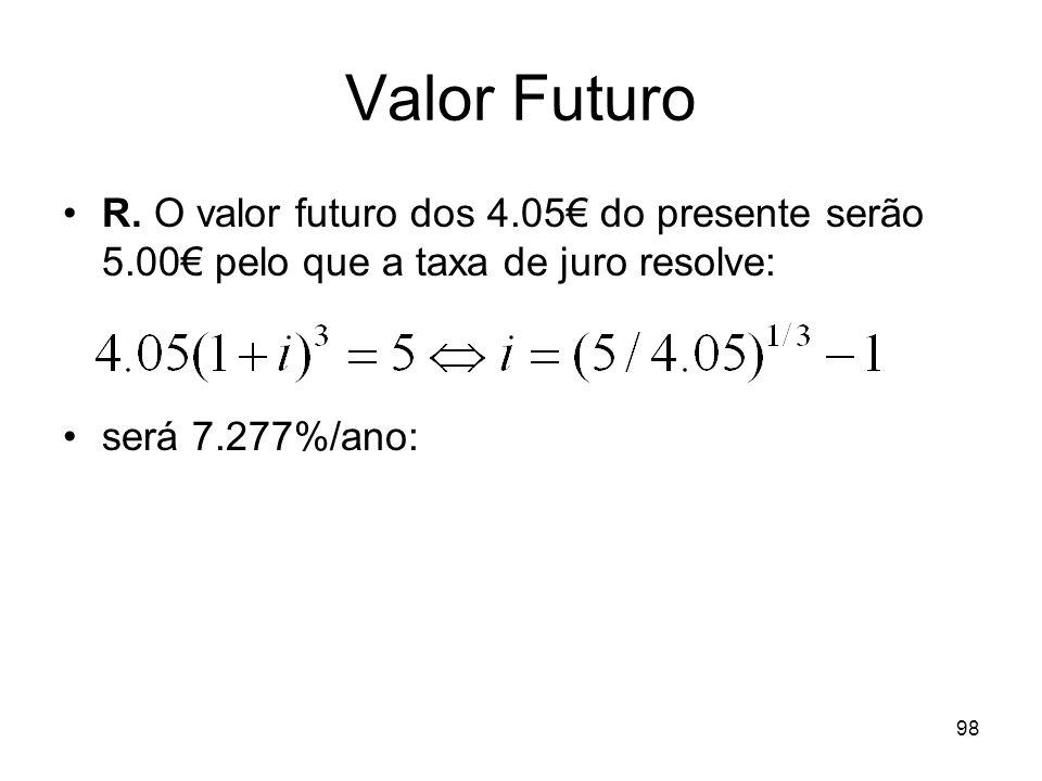 98 Valor Futuro R. O valor futuro dos 4.05 do presente serão 5.00 pelo que a taxa de juro resolve: será 7.277%/ano: