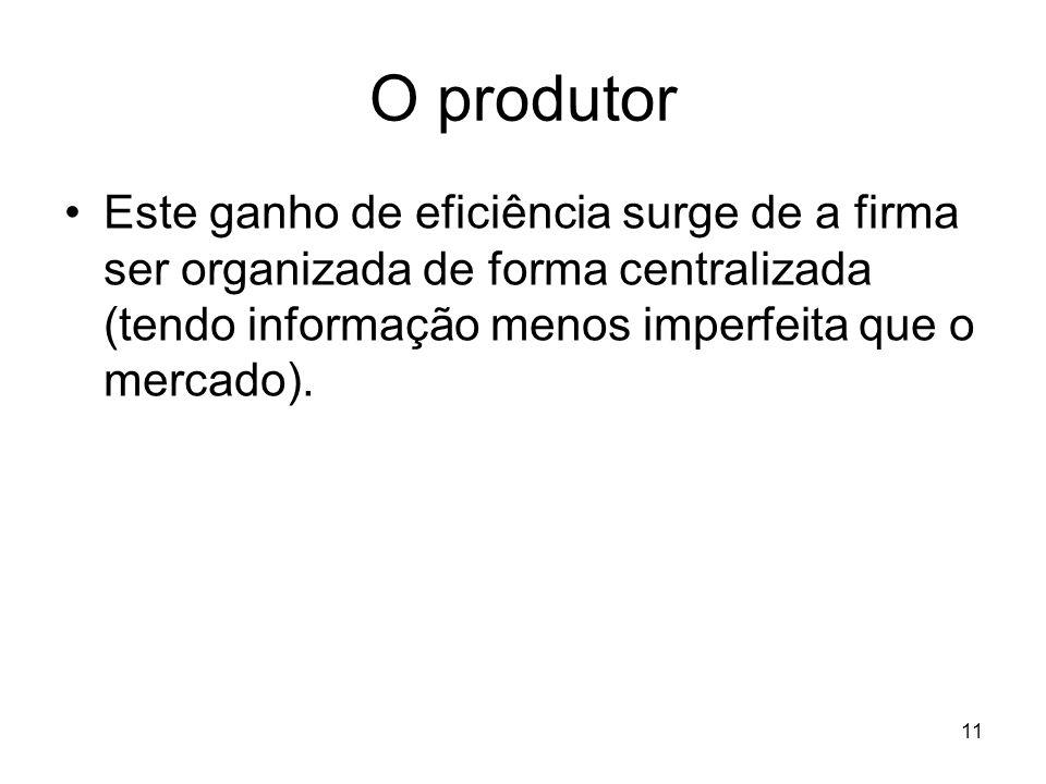 11 O produtor Este ganho de eficiência surge de a firma ser organizada de forma centralizada (tendo informação menos imperfeita que o mercado).