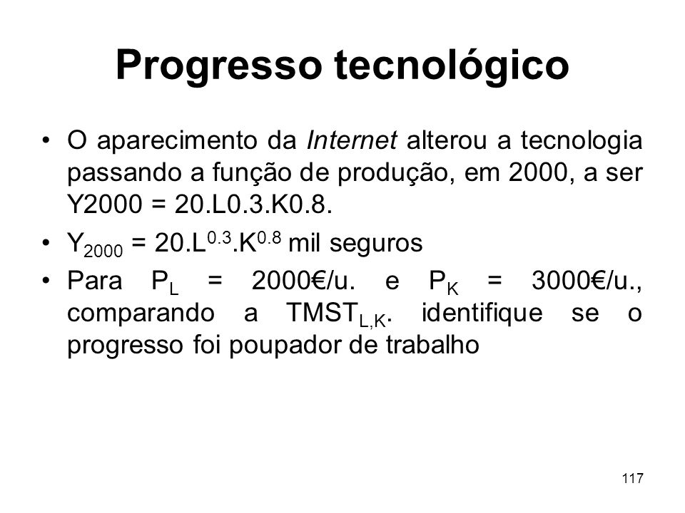 117 Progresso tecnológico O aparecimento da Internet alterou a tecnologia passando a função de produção, em 2000, a ser Y2000 = 20.L0.3.K0.8. Y 2000 =