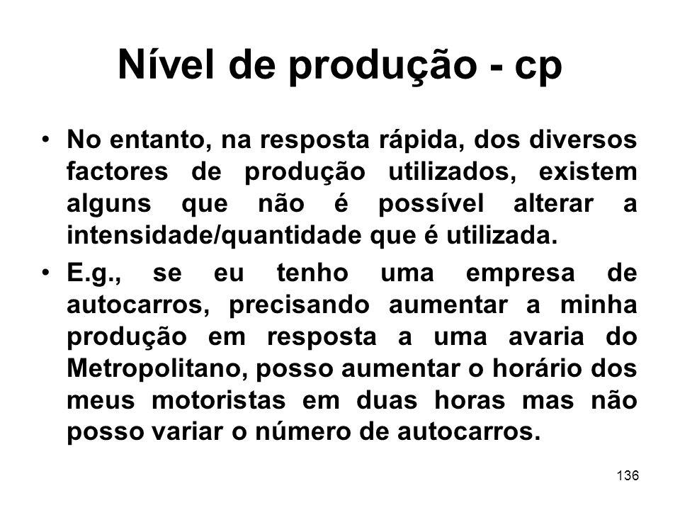 136 Nível de produção - cp No entanto, na resposta rápida, dos diversos factores de produção utilizados, existem alguns que não é possível alterar a i