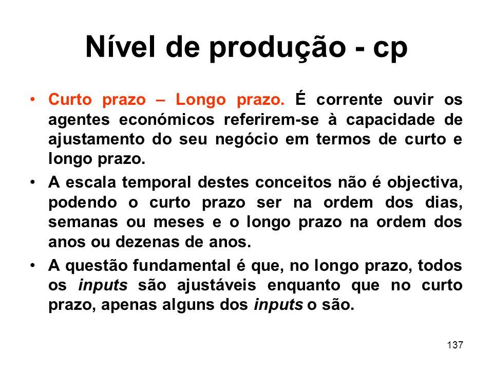 137 Nível de produção - cp Curto prazo – Longo prazo. É corrente ouvir os agentes económicos referirem-se à capacidade de ajustamento do seu negócio e