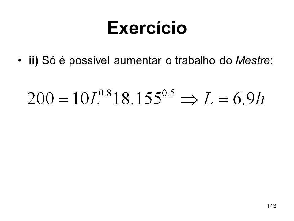 143 Exercício ii) Só é possível aumentar o trabalho do Mestre: