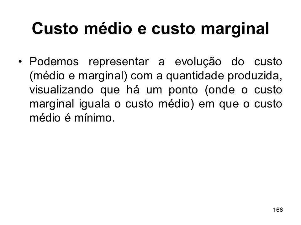 166 Custo médio e custo marginal Podemos representar a evolução do custo (médio e marginal) com a quantidade produzida, visualizando que há um ponto (