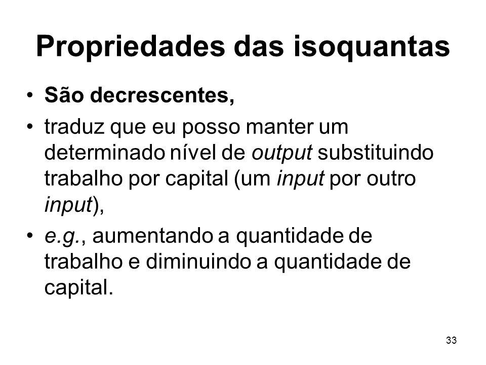 33 Propriedades das isoquantas São decrescentes, traduz que eu posso manter um determinado nível de output substituindo trabalho por capital (um input