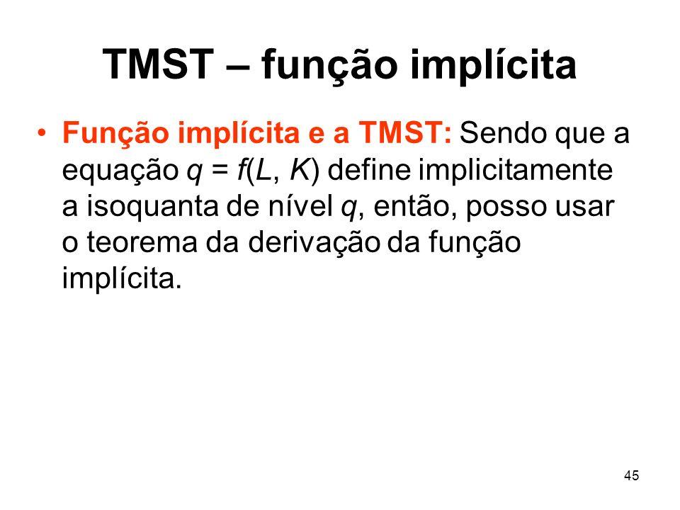 45 TMST – função implícita Função implícita e a TMST: Sendo que a equação q = f(L, K) define implicitamente a isoquanta de nível q, então, posso usar