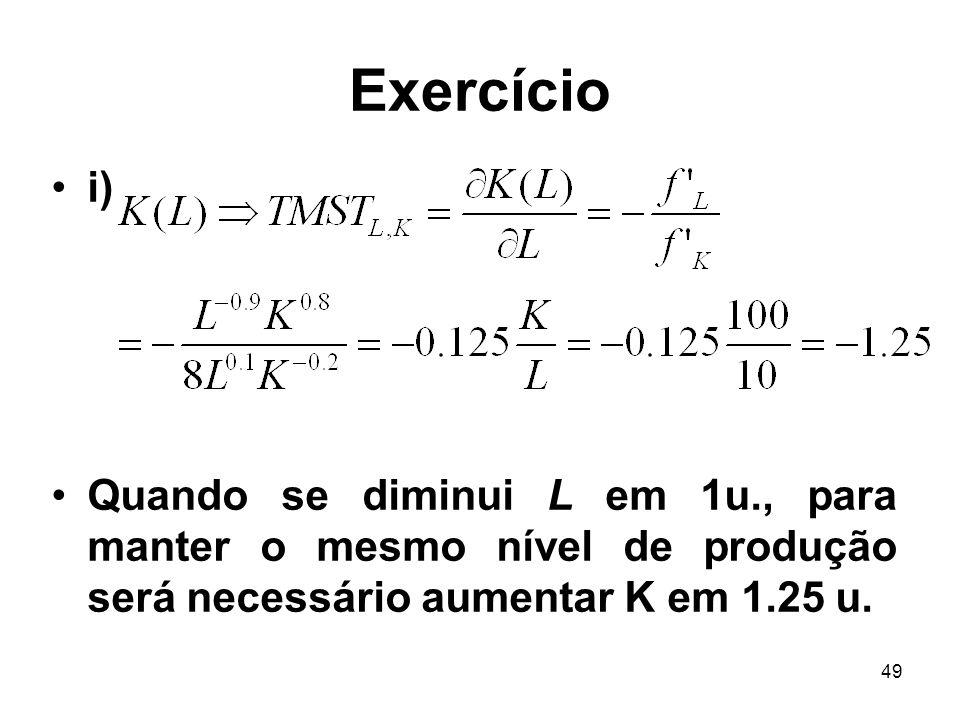 49 Exercício i) Quando se diminui L em 1u., para manter o mesmo nível de produção será necessário aumentar K em 1.25 u.