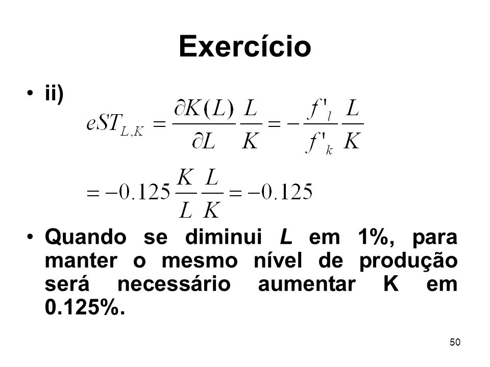 50 Exercício ii) Quando se diminui L em 1%, para manter o mesmo nível de produção será necessário aumentar K em 0.125%.