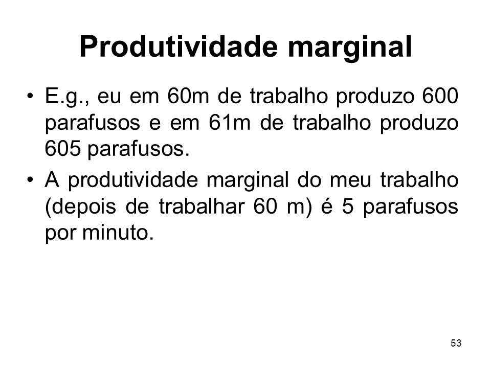 53 Produtividade marginal E.g., eu em 60m de trabalho produzo 600 parafusos e em 61m de trabalho produzo 605 parafusos. A produtividade marginal do me