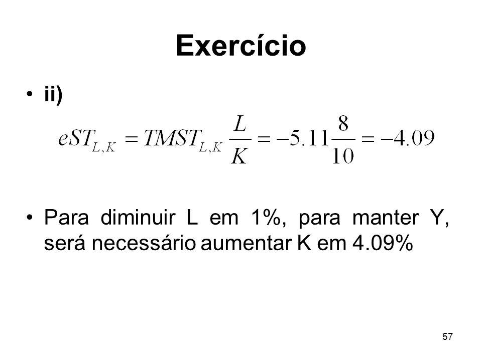 57 Exercício ii) Para diminuir L em 1%, para manter Y, será necessário aumentar K em 4.09%