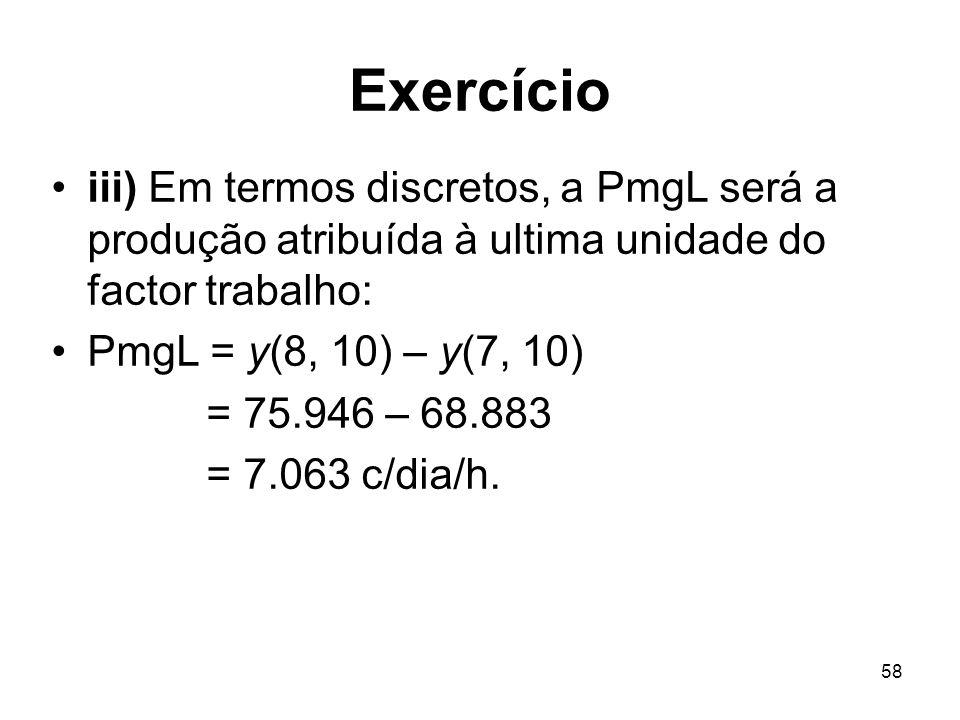 58 Exercício iii) Em termos discretos, a PmgL será a produção atribuída à ultima unidade do factor trabalho: PmgL = y(8, 10) – y(7, 10) = 75.946 – 68.