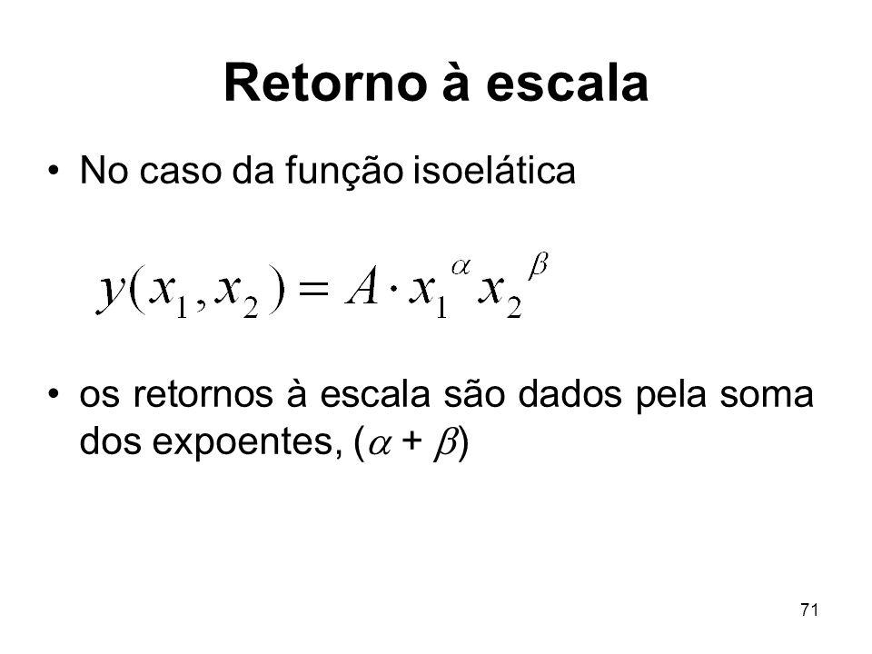 71 Retorno à escala No caso da função isoelática os retornos à escala são dados pela soma dos expoentes, ( + )