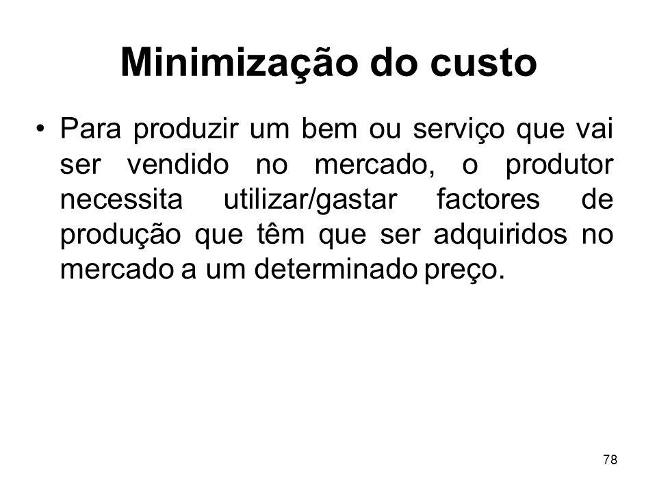 78 Minimização do custo Para produzir um bem ou serviço que vai ser vendido no mercado, o produtor necessita utilizar/gastar factores de produção que