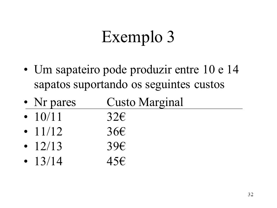 33 Exemplo 3 Um sapateiro pode produzir entre 10 e 14 sapatos suportando os seguintes custos Nr paresCustoCusto Marginal 10300*** 1133232 1236836 1340739 1445245