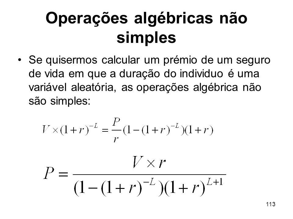113 Operações algébricas não simples Se quisermos calcular um prémio de um seguro de vida em que a duração do individuo é uma variável aleatória, as operações algébrica não são simples: