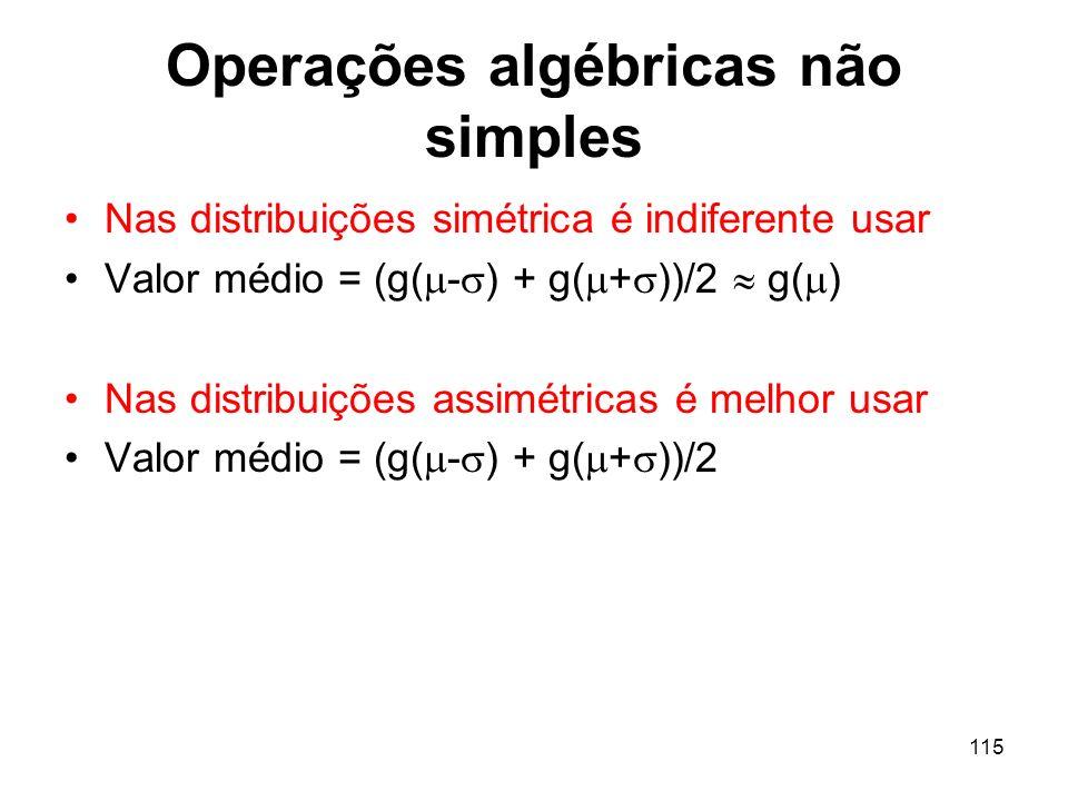 115 Operações algébricas não simples Nas distribuições simétrica é indiferente usar Valor médio = (g( - ) + g( + ))/2 g( ) Nas distribuições assimétricas é melhor usar Valor médio = (g( - ) + g( + ))/2