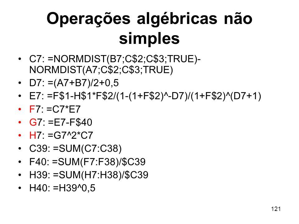 121 Operações algébricas não simples C7: =NORMDIST(B7;C$2;C$3;TRUE)- NORMDIST(A7;C$2;C$3;TRUE) D7: =(A7+B7)/2+0,5 E7: =F$1-H$1*F$2/(1-(1+F$2)^-D7)/(1+F$2)^(D7+1) F7: =C7*E7 G7: =E7-F$40 H7: =G7^2*C7 C39: =SUM(C7:C38) F40: =SUM(F7:F38)/$C39 H39: =SUM(H7:H38)/$C39 H40: =H39^0,5