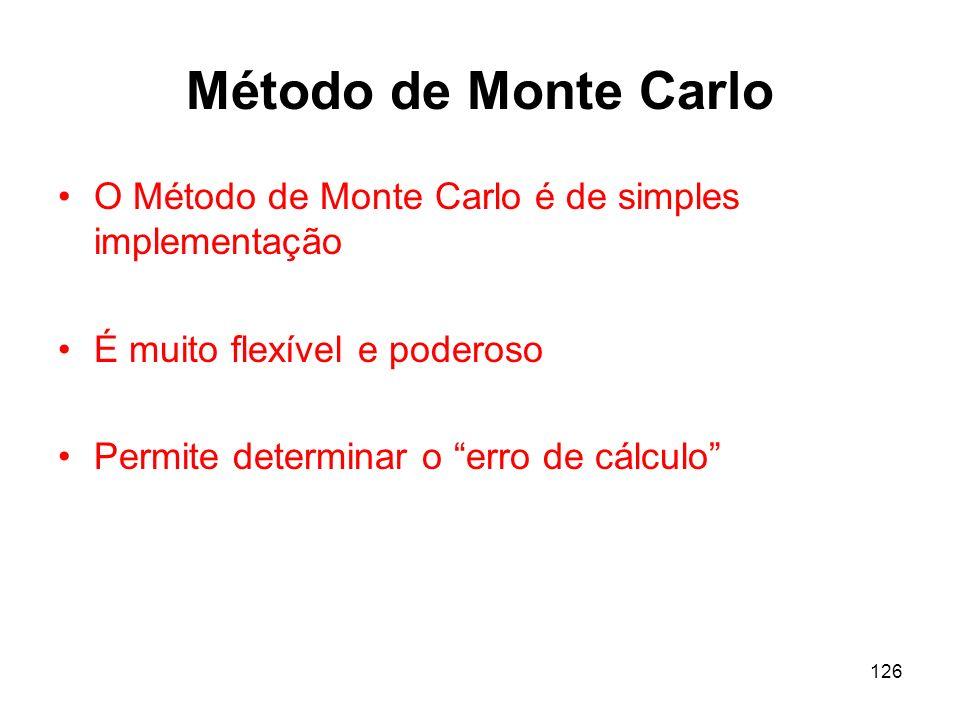 126 Método de Monte Carlo O Método de Monte Carlo é de simples implementação É muito flexível e poderoso Permite determinar o erro de cálculo