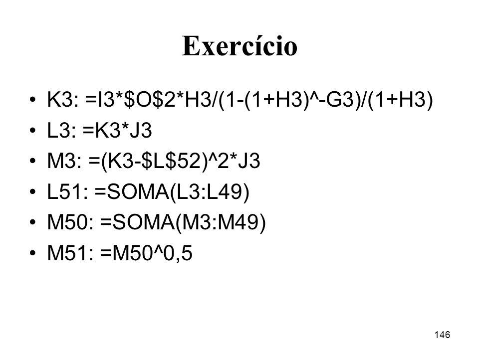 146 Exercício K3: =I3*$O$2*H3/(1-(1+H3)^-G3)/(1+H3) L3: =K3*J3 M3: =(K3-$L$52)^2*J3 L51: =SOMA(L3:L49) M50: =SOMA(M3:M49) M51: =M50^0,5