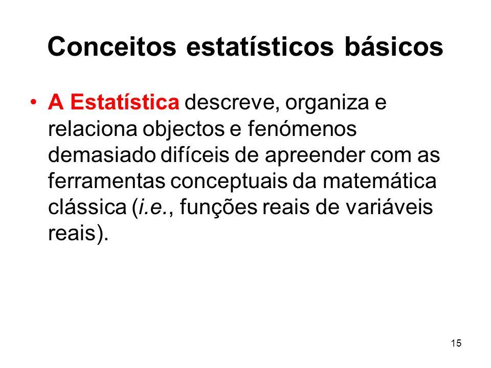 15 Conceitos estatísticos básicos A Estatística descreve, organiza e relaciona objectos e fenómenos demasiado difíceis de apreender com as ferramentas conceptuais da matemática clássica (i.e., funções reais de variáveis reais).