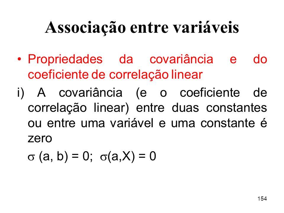 154 Associação entre variáveis Propriedades da covariância e do coeficiente de correlação linear i) A covariância (e o coeficiente de correlação linear) entre duas constantes ou entre uma variável e uma constante é zero (a, b) = 0; (a,X) = 0