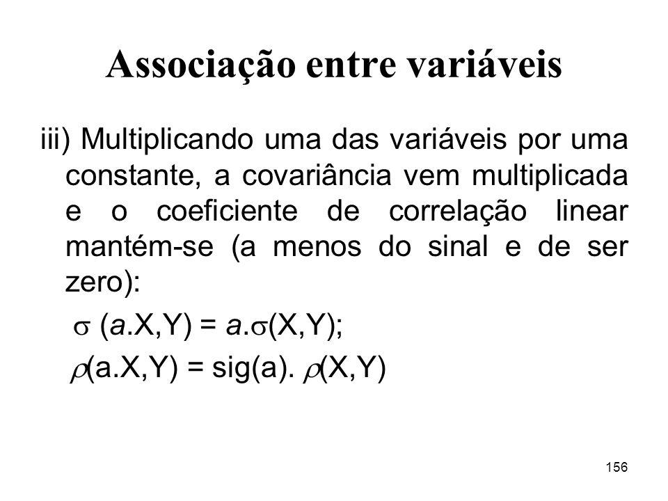 156 Associação entre variáveis iii) Multiplicando uma das variáveis por uma constante, a covariância vem multiplicada e o coeficiente de correlação linear mantém-se (a menos do sinal e de ser zero): (a.X,Y) = a.