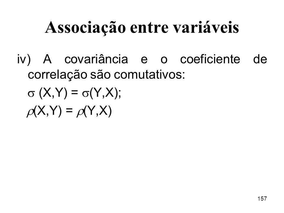 157 Associação entre variáveis iv) A covariância e o coeficiente de correlação são comutativos: (X,Y) = (Y,X); (X,Y) = (Y,X)