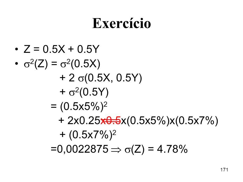 171 Exercício Z = 0.5X + 0.5Y 2 (Z) = 2 (0.5X) + 2 (0.5X, 0.5Y) + 2 (0.5Y) = (0.5x5%) 2 + 2x0.25x0.5x(0.5x5%)x(0.5x7%) + (0.5x7%) 2 =0,0022875 (Z) = 4.78%