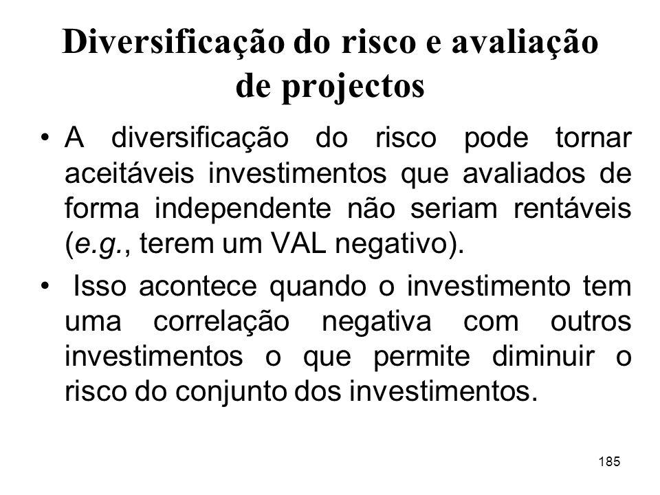 185 Diversificação do risco e avaliação de projectos A diversificação do risco pode tornar aceitáveis investimentos que avaliados de forma independente não seriam rentáveis (e.g., terem um VAL negativo).